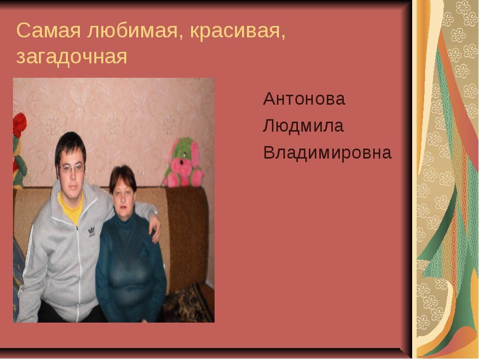 Самая любимая, красивая, загадочная Антонова Людмила Владимировна