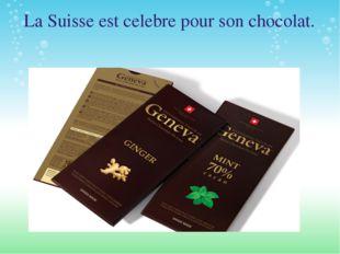 La Suisse est celebre pour son chocolat.