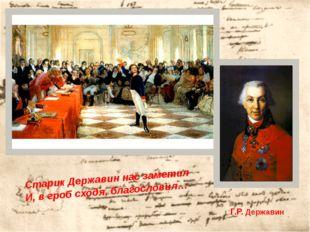 Г.Р. Державин Старик Державин нас заметил И, в гроб сходя, благословил…