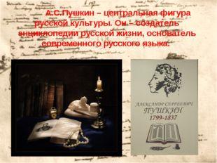 А.С.Пушкин – центральная фигура русской культуры. Он – создатель энциклопед