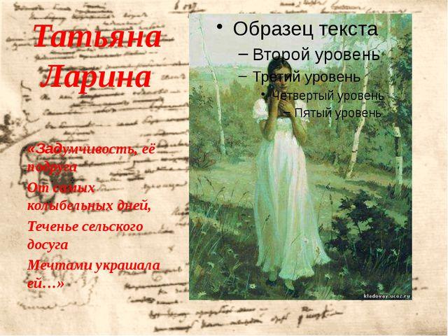 Татьяна Ларина «Задумчивость, её подруга От самых колыбельных дней, Теченье с...