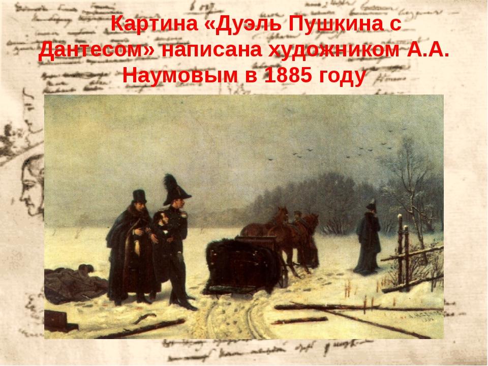 Картина «Дуэль Пушкина с Дантесом» написана художником А.А. Наумовым в 1885...