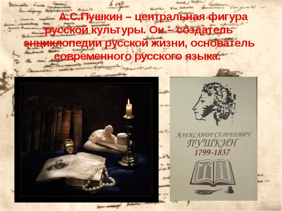 А.С.Пушкин – центральная фигура русской культуры. Он – создатель энциклопед...