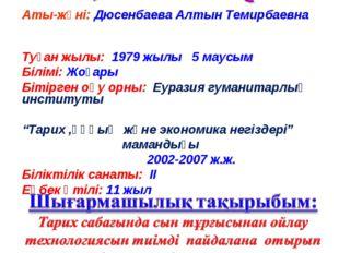 Аты-жөні: Дюсенбаева Алтын Темирбаевна Туған жылы: 1979 жылы 5 маусым Білімі:
