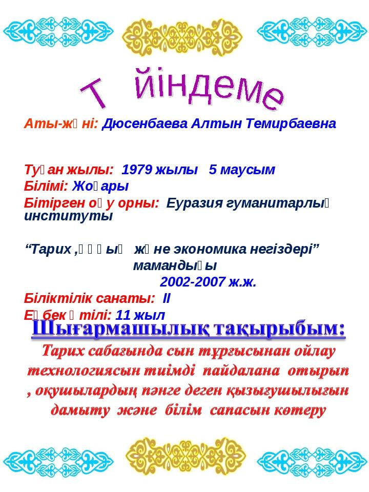 Аты-жөні: Дюсенбаева Алтын Темирбаевна Туған жылы: 1979 жылы 5 маусым Білімі:...