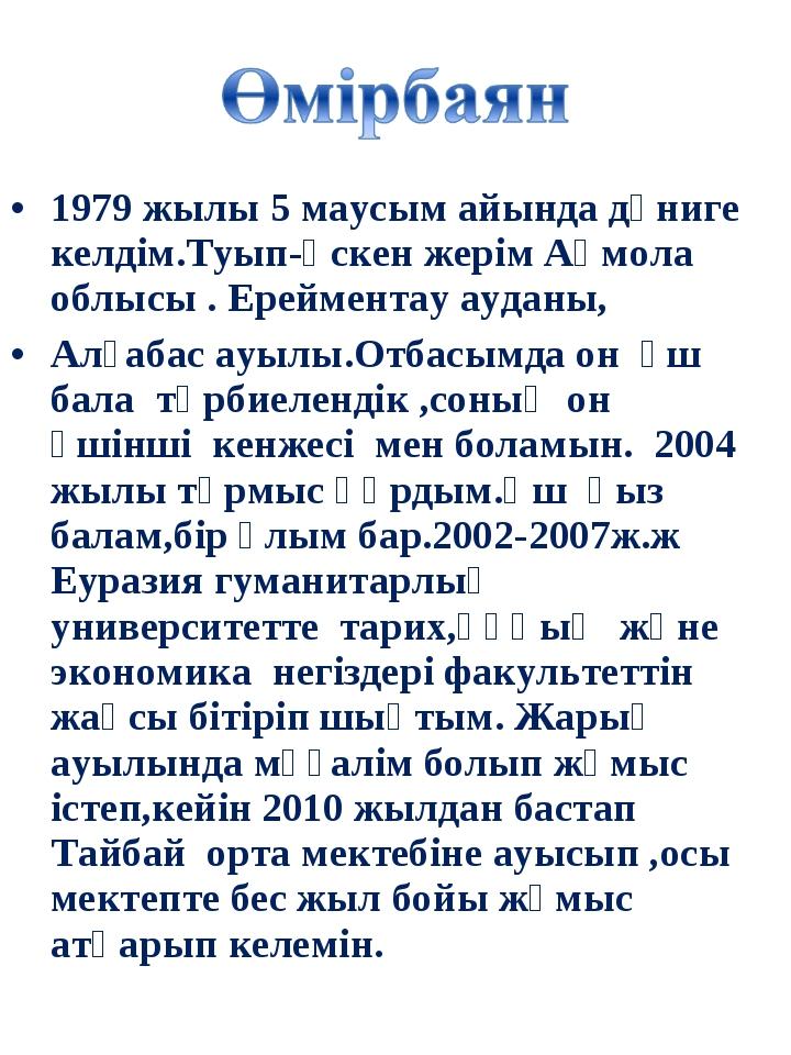 1979 жылы 5 маусым айында дүниге келдім.Туып-өскен жерім Ақмола облысы . Ерей...