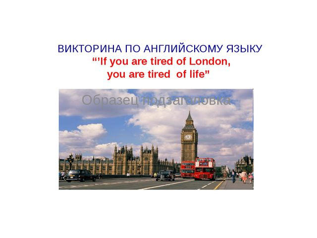 """ВИКТОРИНА ПО АНГЛИЙСКОМУ ЯЗЫКУ """"'If you are tired of London, you are tired o..."""