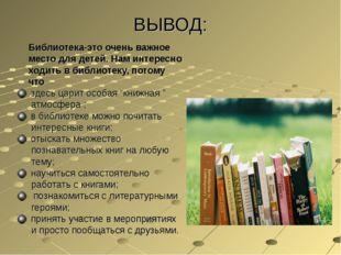 ВЫВОД: Библиотека-это очень важное место для детей. Нам интересно ходить в би