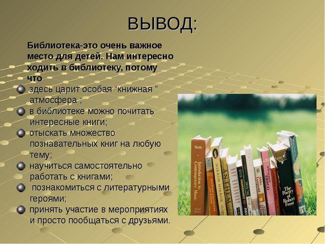 ВЫВОД: Библиотека-это очень важное место для детей. Нам интересно ходить в би...