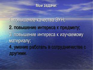 Мои задачи: 1. повышение качества ЗУН; 2. повышение интереса к предмету; 3. п
