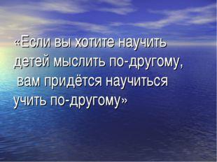 «Если вы хотите научить детей мыслить по-другому, вам придётся научиться учит