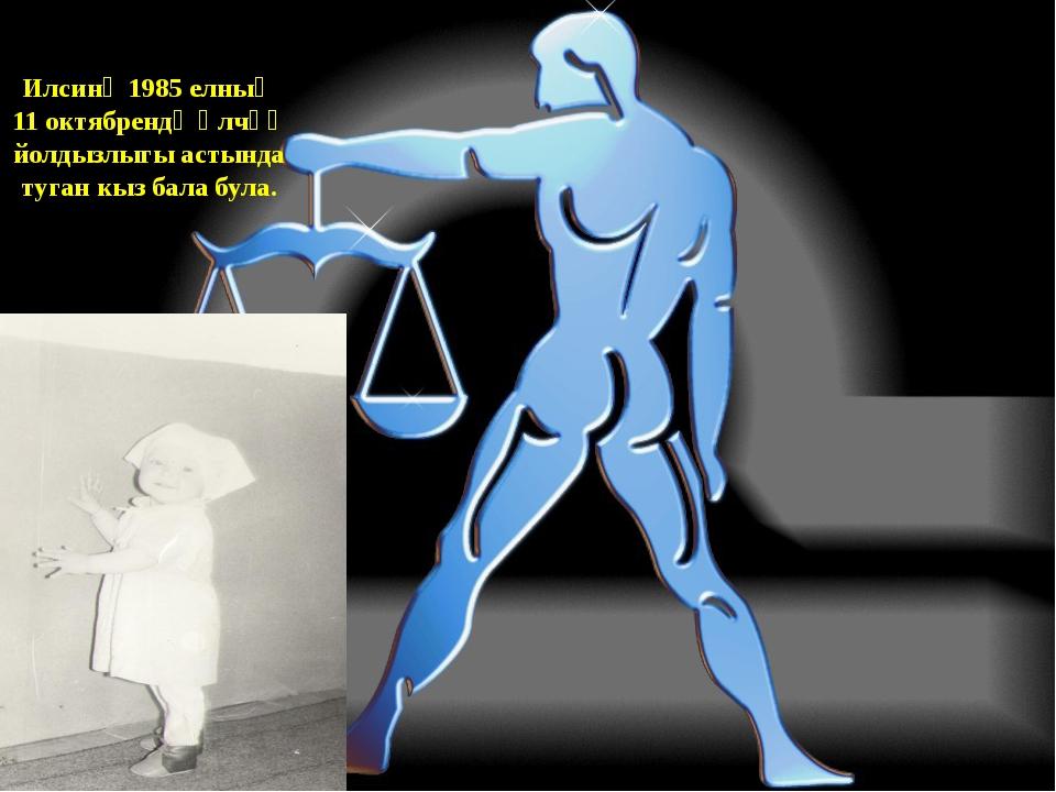 Илсинә 1985 елның 11 октябрендә Үлчәү йолдызлыгы астында туган кыз бала була.