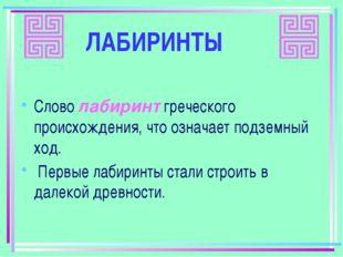 ЛАБИРИНТЫ Слово лабиринт греческого происхождения, что означает подземный ход