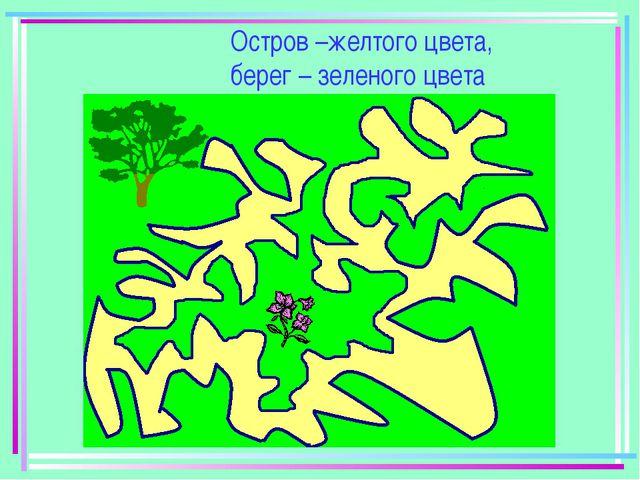 Остров –желтого цвета, берег – зеленого цвета