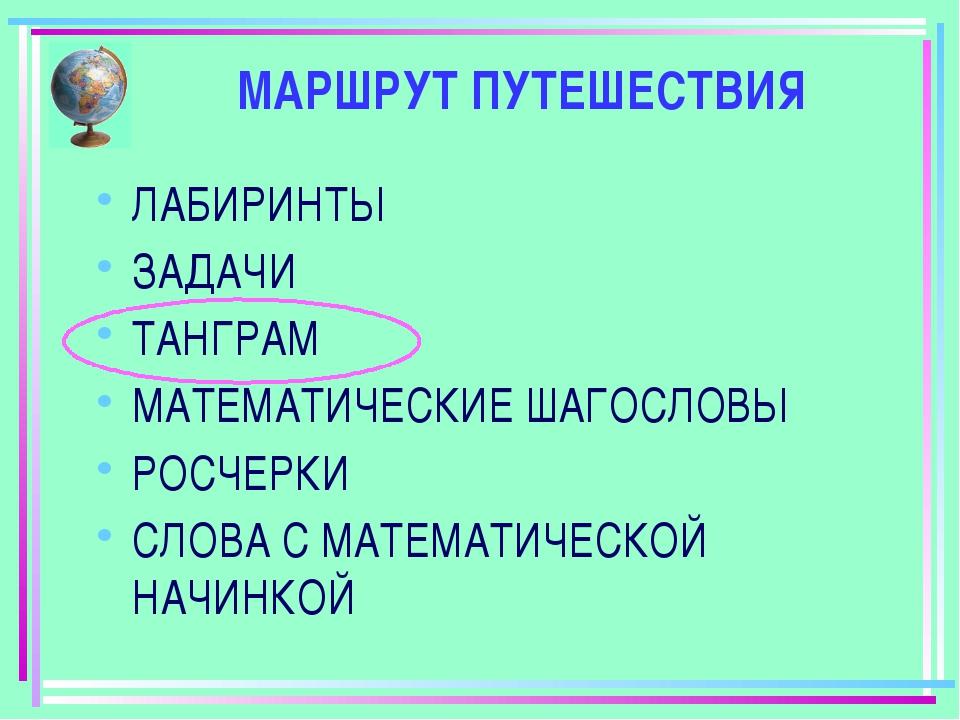 МАРШРУТ ПУТЕШЕСТВИЯ ЛАБИРИНТЫ ЗАДАЧИ ТАНГРАМ МАТЕМАТИЧЕСКИЕ ШАГОСЛОВЫ РОСЧЕРК...