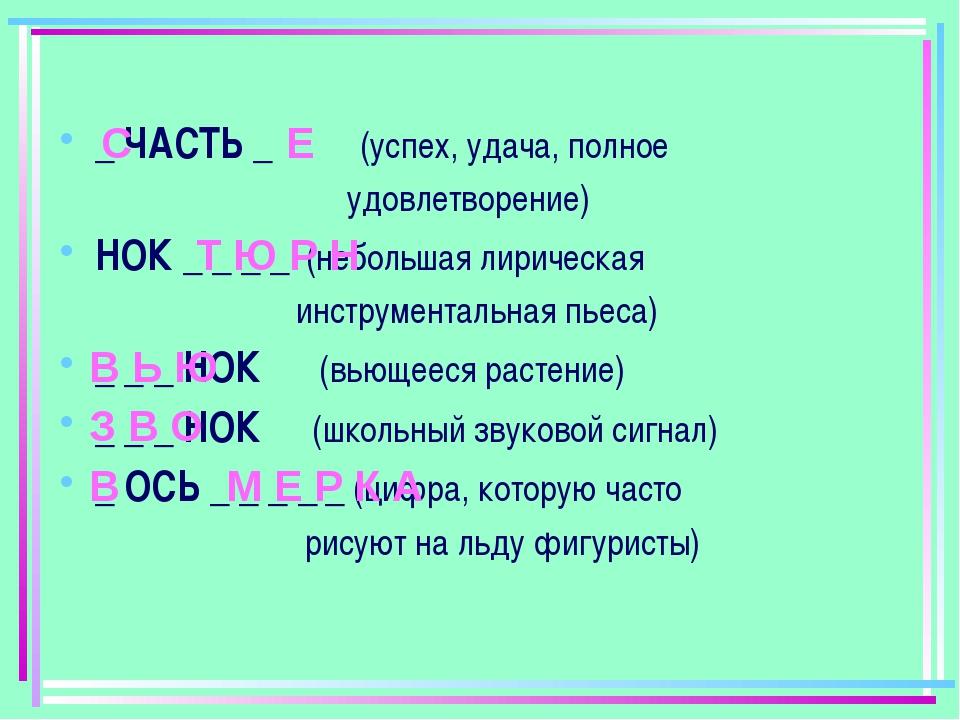 _ ЧАСТЬ _ (успех, удача, полное удовлетворение) НОК _ _ _ _ (небольшая лириче...