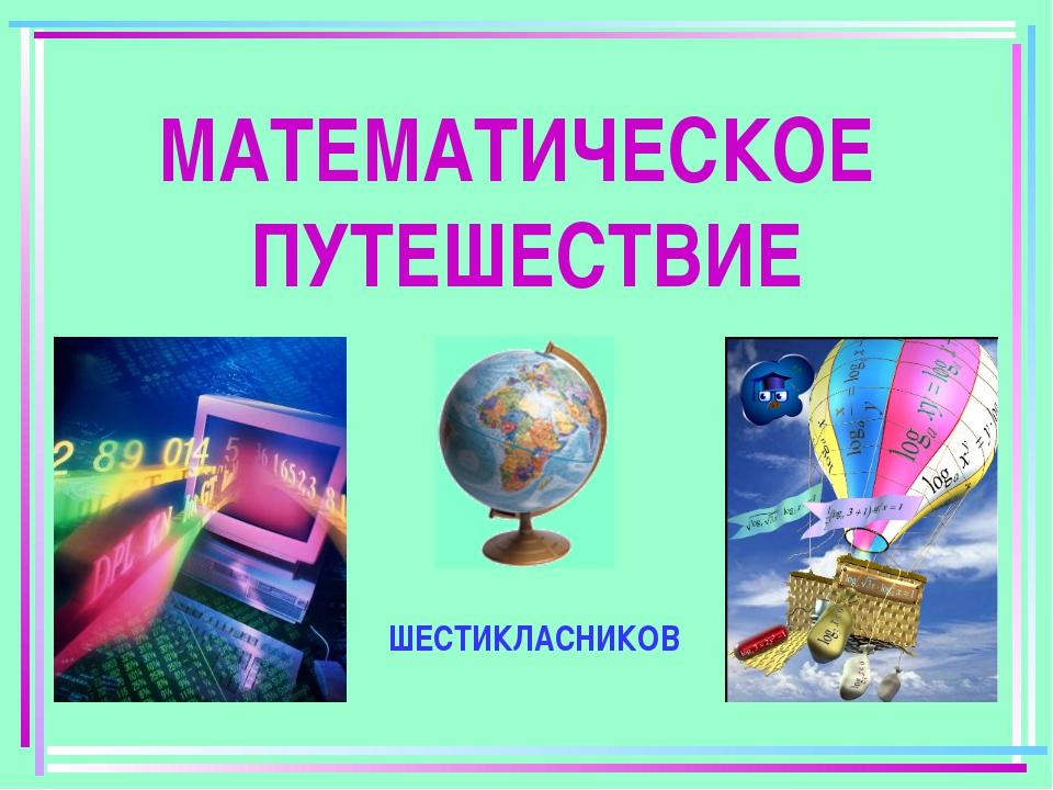 МАТЕМАТИЧЕСКОЕ ПУТЕШЕСТВИЕ ШЕСТИКЛАСНИКОВ