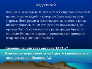 Задача №2 Иванов А. в возрасте 10 лет остался сиротой и был взят на воспитани