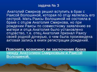 задача № 3 Анатолий Смирнов решил вступить в брак с Раисой Волошиной, которая