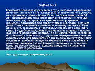 задача № 4 Гражданка Ковалева обратилась в суд с исковым заявлением о расторж