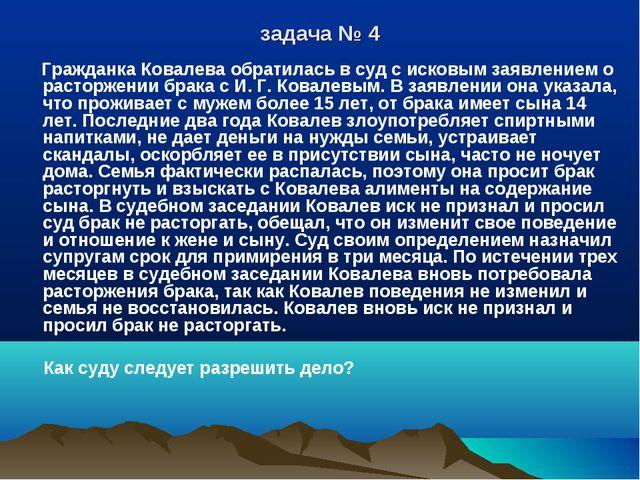 задача № 4 Гражданка Ковалева обратилась в суд с исковым заявлением о расторж...