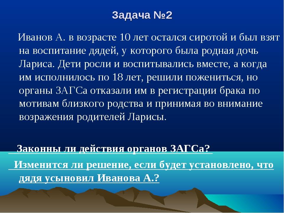 Задача №2 Иванов А. в возрасте 10 лет остался сиротой и был взят на воспитани...