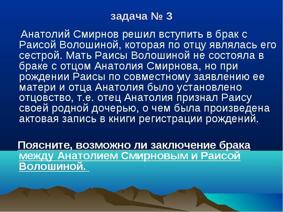 задача № 3 Анатолий Смирнов решил вступить в брак с Раисой Волошиной, которая...