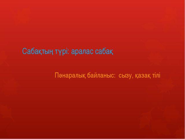 Сабақтың түрі: аралас сабақ Пәнаралық байланыс: сызу, қазақ тілі