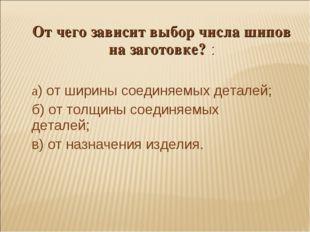 От чего зависит выбор числа шипов на заготовке? : а) от ширины соединяемых де
