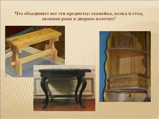 Что объединяет все эти предметы: скамейка, полка и стол, оконная рама и двер...