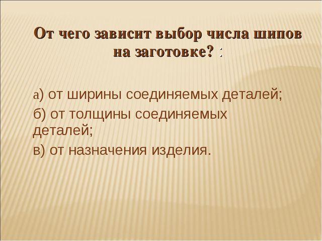 От чего зависит выбор числа шипов на заготовке? : а) от ширины соединяемых де...