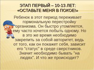 ЭТАП ПЕРВЫЙ – 10-13 ЛЕТ: «ОСТАВЬТЕ МЕНЯ В ПОКОЕ!» Ребенок в этот период переж