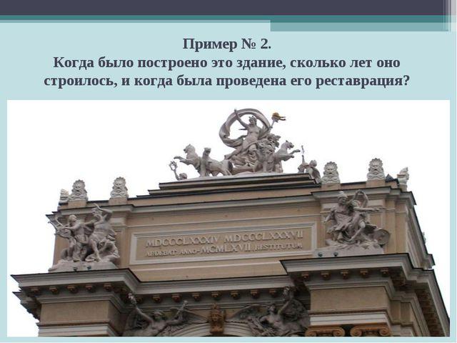 Пример № 2. Когда было построено это здание, сколько лет оно строилось, и ког...