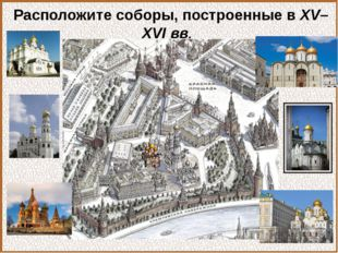 Расположите соборы, построенные в XV–XVI вв.