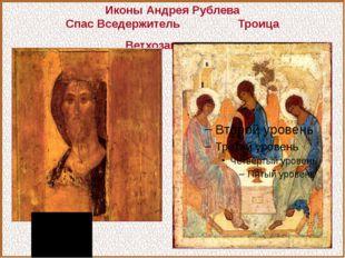 Иконы Андрея Рублева Спас Вседержитель Троица Ветхозаветная