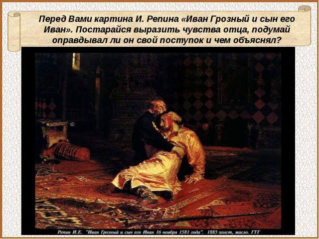 Перед Вами картина И. Репина «Иван Грозный и сын его Иван». Постарайся выраз...