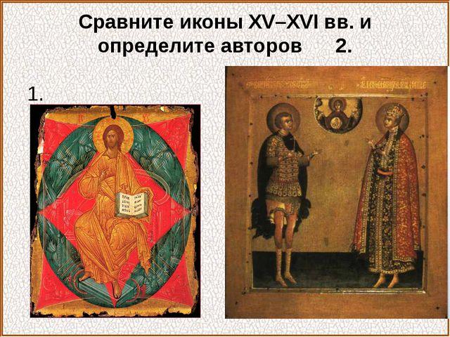 Сравните иконы XV–XVI вв. и определите авторов 2. 1.