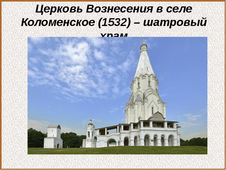 Церковь Вознесения в селе Коломенское (1532) – шатровый храм