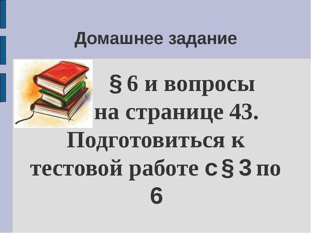 Домашнее задание § 6 и вопросы на странице 43. Подготовиться к тестовой работ...