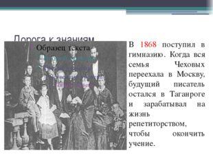 Дорога к знаниям В 1868 поступил в гимназию. Когда вся семья Чеховых переехал