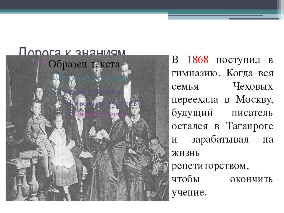 Дорога к знаниям В 1868 поступил в гимназию. Когда вся семья Чеховых переехал...