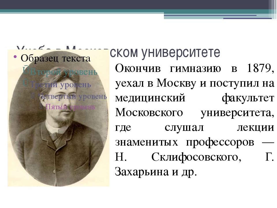 Учеба в Московском университете Окончив гимназию в 1879, уехал в Москву и пос...