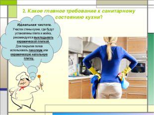2. Какое главное требование к санитарному состоянию кухни? Идеальная чистота.