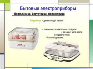 Бытовые электроприборы Йогуртница – делает йогурт, кефир. + домашние кисломол