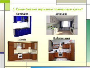 3. Какие бывают варианты планировки кухни? Однорядное Угловое Двухрядное П–об
