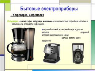 – Кофеварка, кофемолка Бытовые электроприборы Кофеварка – варит кофе, капучи