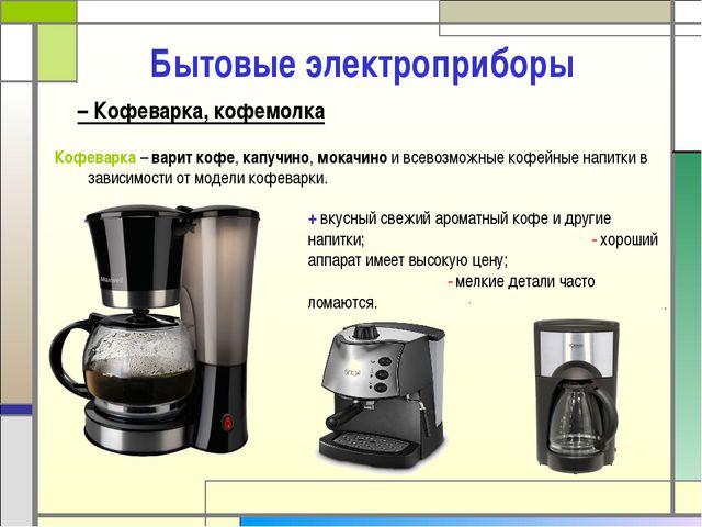 – Кофеварка, кофемолка Бытовые электроприборы Кофеварка – варит кофе, капучи...