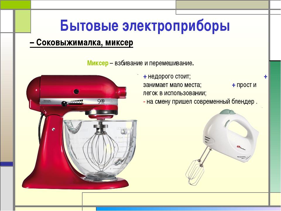 Бытовые электроприборы Миксер – взбивание и перемешивание. + недорого стоит;...