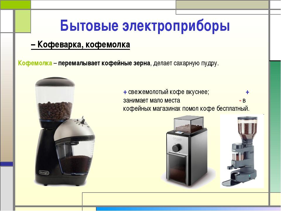 Бытовые электроприборы Кофемолка – перемалывает кофейные зерна, делает сахарн...