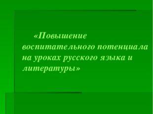 «Повышение воспитательного потенциала на уроках русского языка и литературы»